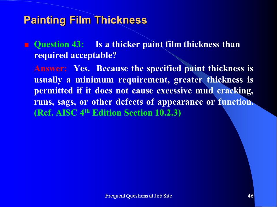 Frequent Questions at Job Site46 Painting Film Thickness Question 43: Is a thicker paint film thickness than required acceptable? Answer: Yes. Because