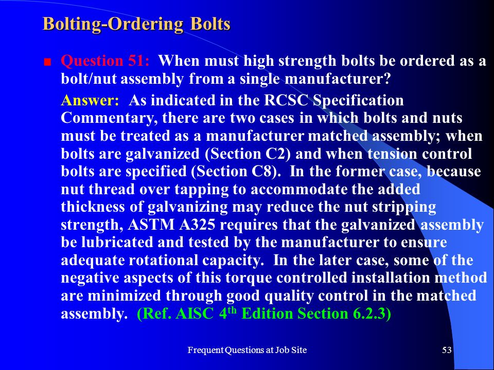 Frequent Questions at Job Site53 Bolting-Ordering Bolts Question 51: When must high strength bolts be ordered as a bolt/nut assembly from a single man
