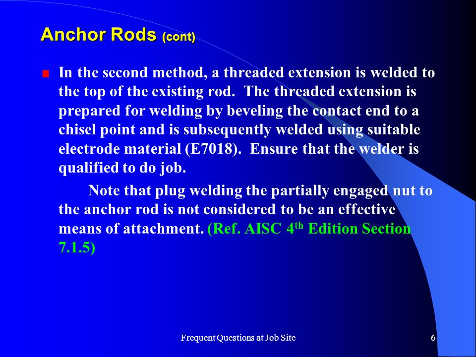 Frequent Questions at Job Site6 Anchor Rods (cont) In the second method, a threaded extension is welded to the top of the existing rod. The threaded e