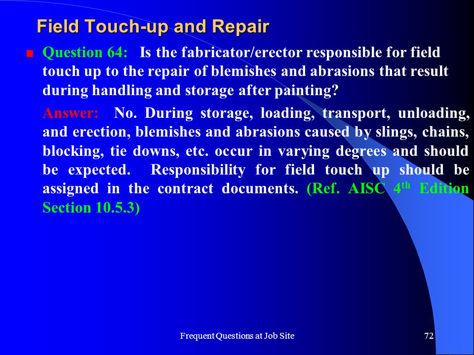 Frequent Questions at Job Site72 Field Touch-up and Repair Question 64: Is the fabricator/erector responsible for field touch up to the repair of blem