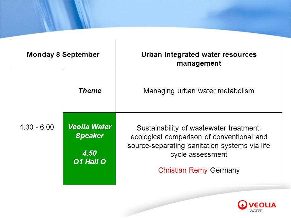 Monday 8 SeptemberUrban integrated water resources management 4.30 - 6.00 ThemeManaging urban water metabolism Veolia Water Speaker 4.50 O1 Hall O Sus