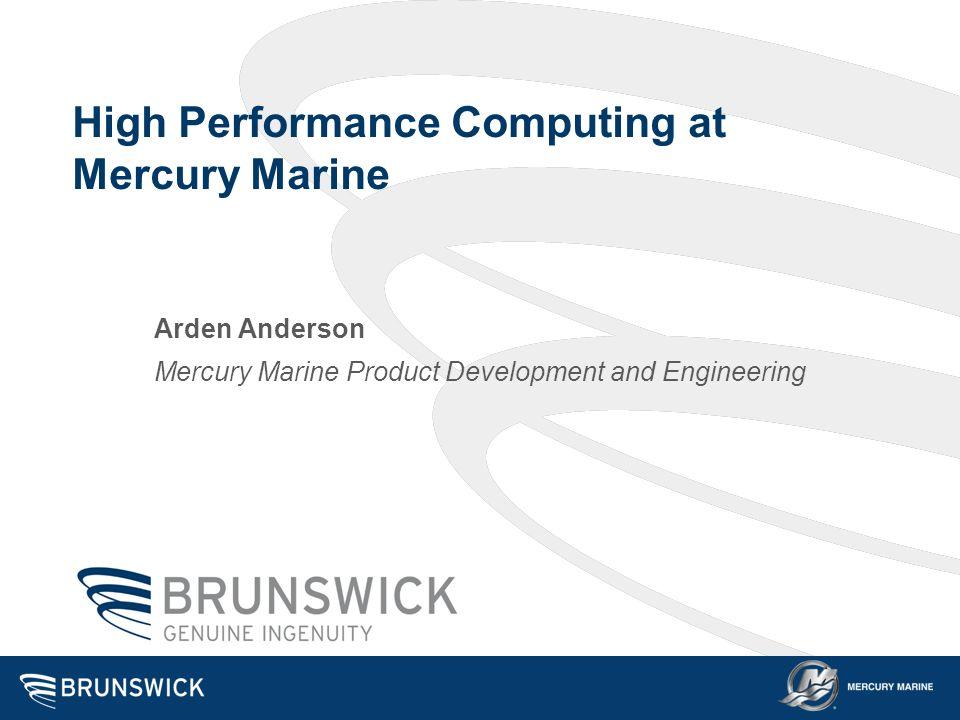 High Performance Computing at Mercury Marine Arden Anderson Mercury Marine Product Development and Engineering