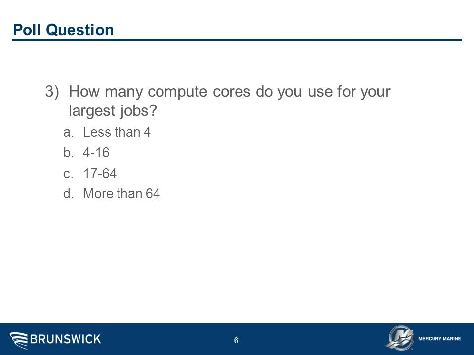 6 Poll Question 3)How many compute cores do you use for your largest jobs? a.Less than 4 b.4-16 c.17-64 d.More than 64