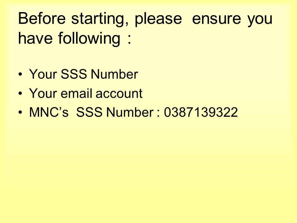 Before starting, please ensure you have following : Your SSS Number Your email account MNCs SSS Number : 0387139322