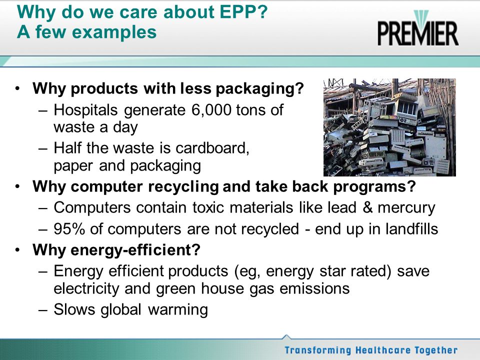Why do we care about EPP? A few examples Why products with less packaging? –Hospitals generate 6,000 tons of waste a day –Half the waste is cardboard,