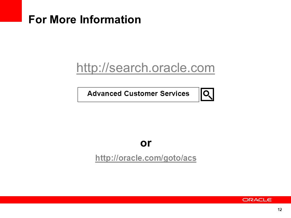 12 For More Information http://search.oracle.com or http://oracle.com/goto/acs Advanced Customer Services