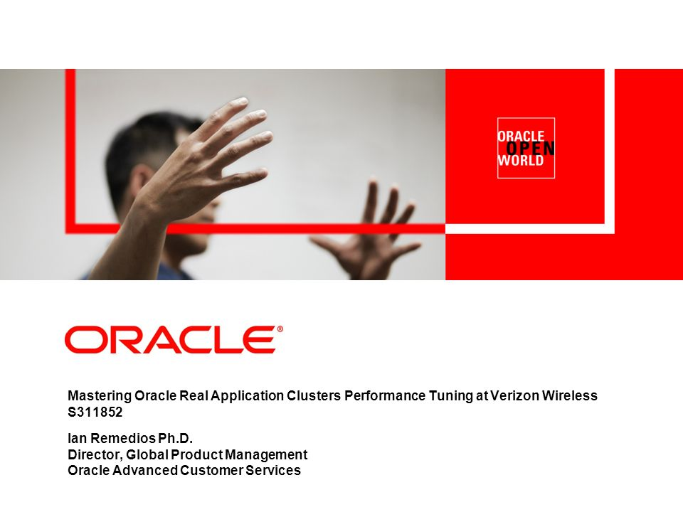 Mastering Oracle Real Application Clusters Performance Tuning at Verizon Wireless S311852 Ian Remedios Ph.D. Director, Global Product Management Oracl