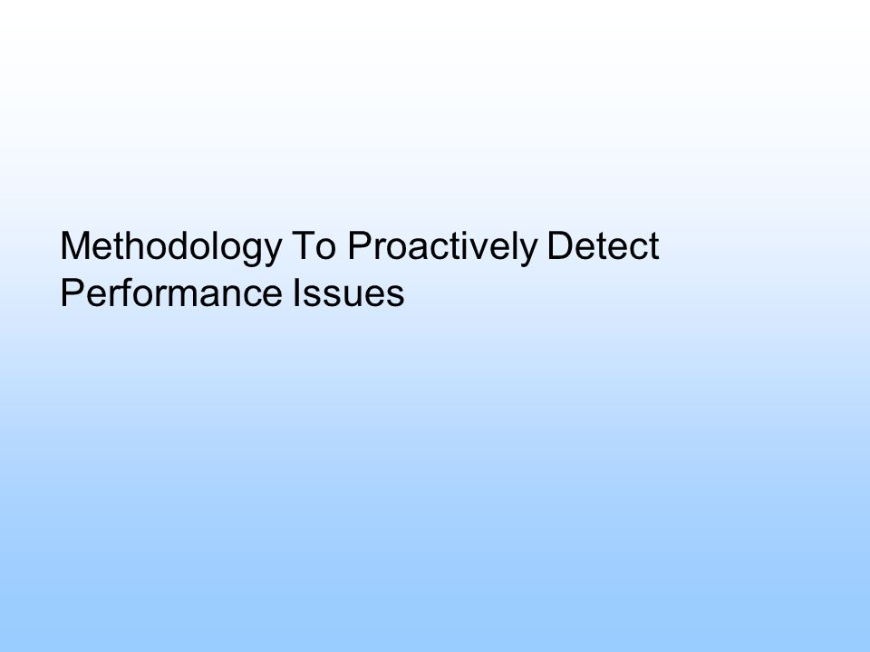 Methodology To Proactively Detect Performance Issues