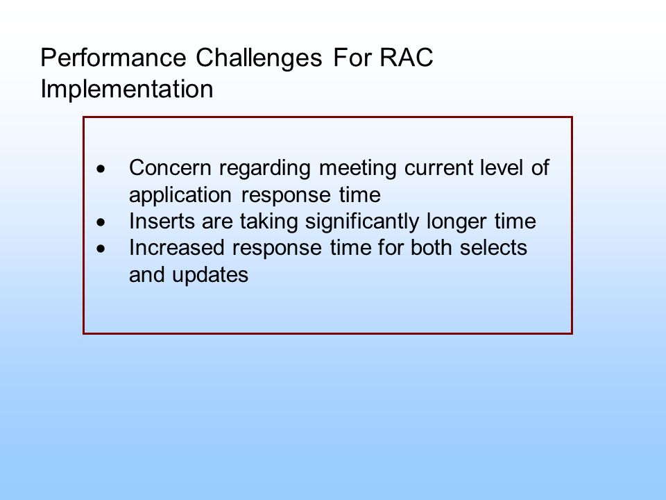 Performance Challenges For RAC Implementation Concern regarding meeting current level of application response time Inserts are taking significantly lo