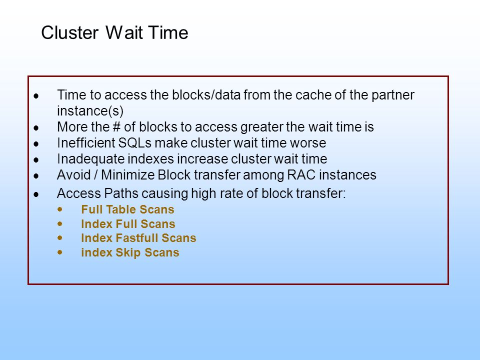 Time to access the blocks/data from the cache of the partner instance(s) More the # of blocks to access greater the wait time is Inefficient SQLs make
