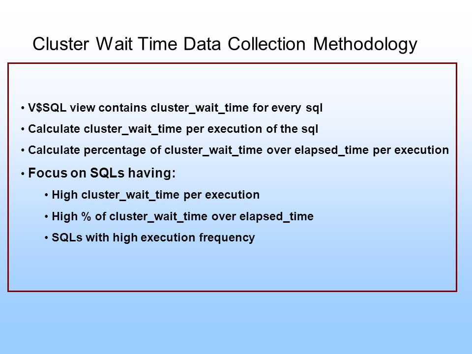 Cluster Wait Time Data Collection Methodology V$SQL view contains cluster_wait_time for every sql Calculate cluster_wait_time per execution of the sql