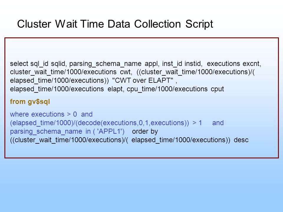 Cluster Wait Time Data Collection Script select sql_id sqlid, parsing_schema_name appl, inst_id instid, executions excnt, cluster_wait_time/1000/execu