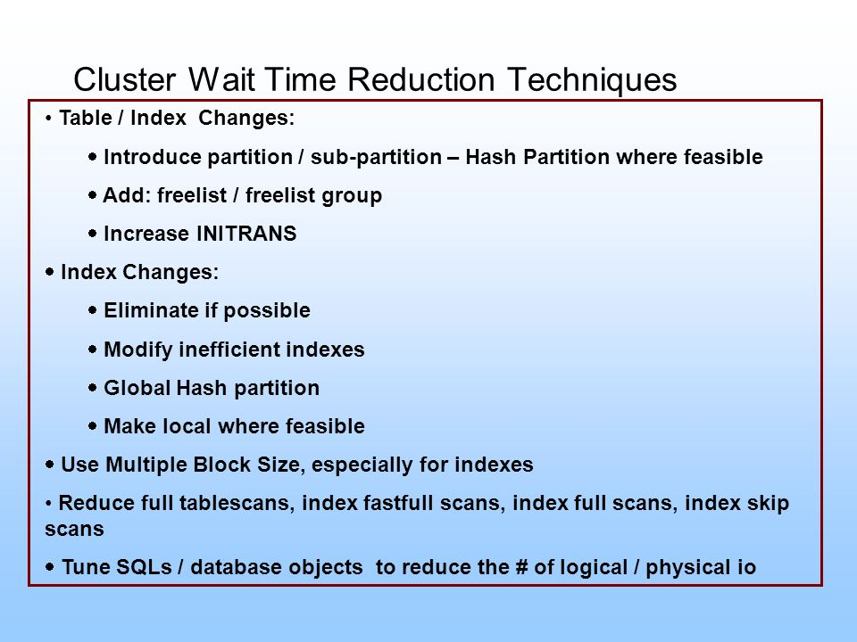 Cluster Wait Time Reduction Techniques Table / Index Changes: Introduce partition / sub-partition – Hash Partition where feasible Add: freelist / free