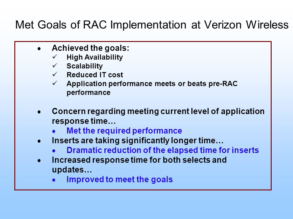 Met Goals of RAC Implementation at Verizon Wireless Achieved the goals: High Availability Scalability Reduced IT cost Application performance meets or