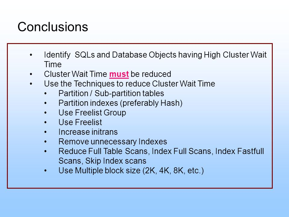 Conclusions Identify SQLs and Database Objects having High Cluster Wait Time Cluster Wait Time must be reduced Use the Techniques to reduce Cluster Wa