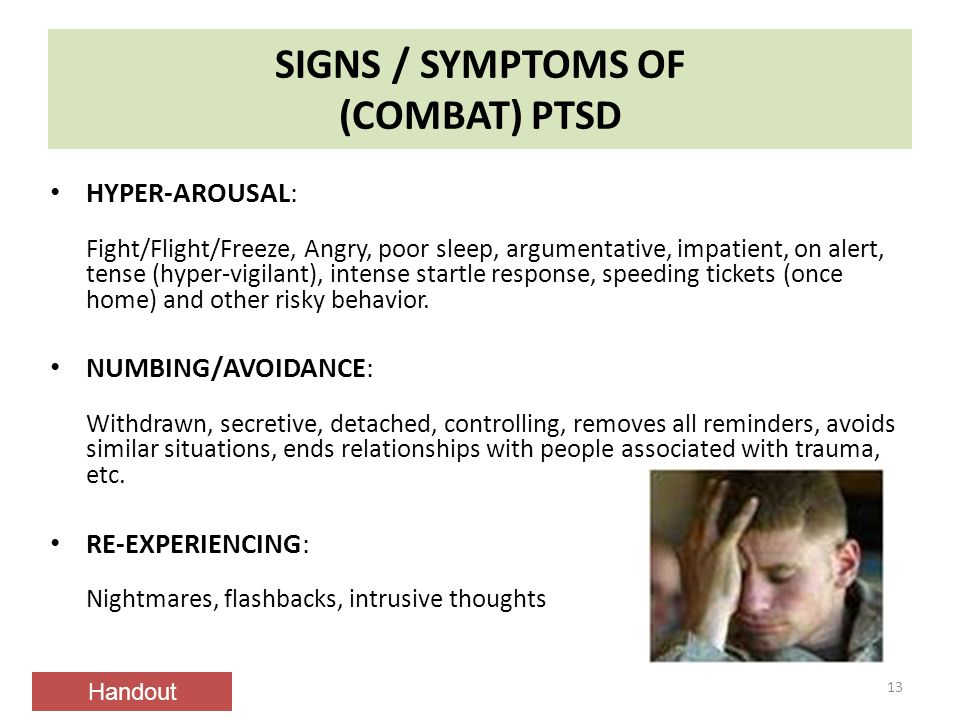 SIGNS / SYMPTOMS OF (COMBAT) PTSD 13 HYPER-AROUSAL: Fight/Flight/Freeze, Angry, poor sleep, argumentative, impatient, on alert, tense (hyper-vigilant), intense startle response, speeding tickets (once home) and other risky behavior.