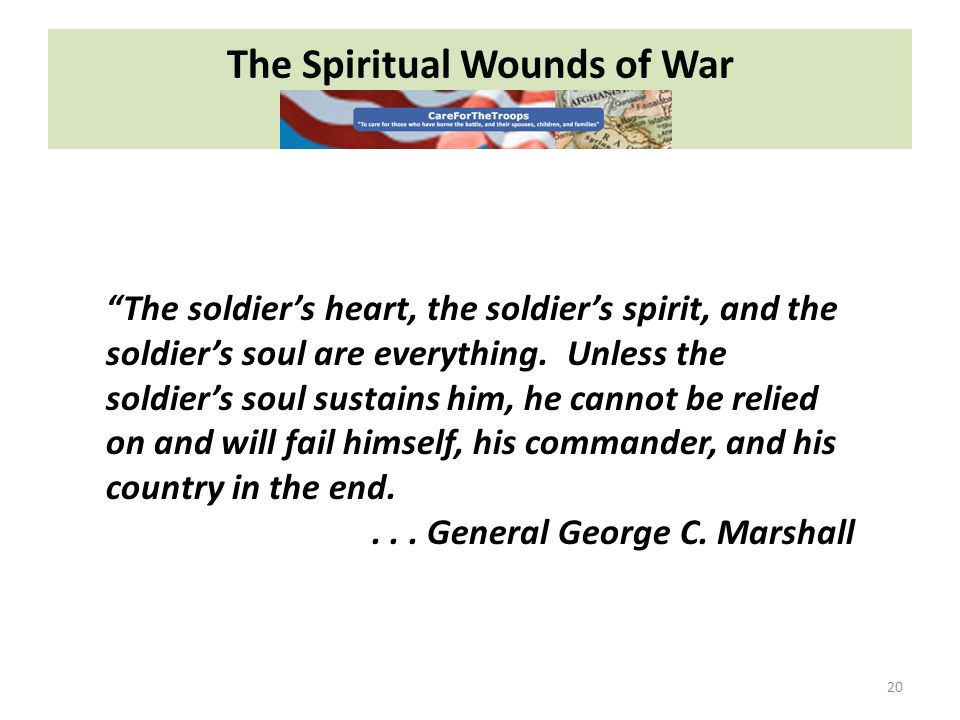 The Spiritual Wounds of War 20 The soldiers heart, the soldiers spirit, and the soldiers soul are everything.
