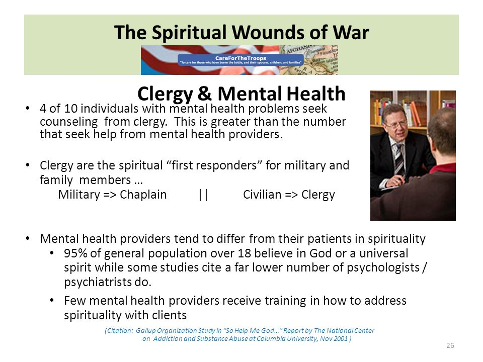 The Spiritual Wounds of War 26 4 of 10 individuals with mental health problems seek counseling from clergy.