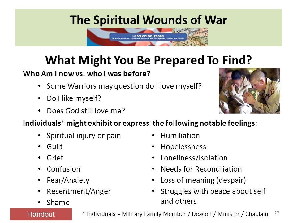 The Spiritual Wounds of War 27 Spiritual injury or pain Guilt Grief Confusion Fear/Anxiety Resentment/Anger Shame Humiliation Hopelessness Loneliness/Isolation Needs for Reconciliation Loss of meaning (despair) Struggles with peace about self and others Who Am I now vs.
