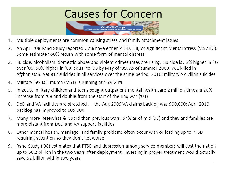 Causes for Concern 3 1.Multiple deployments are common causing stress and family attachment issues 2.An April 08 Rand Study reported 37% have either PTSD, TBI, or significant Mental Stress (5% all 3).