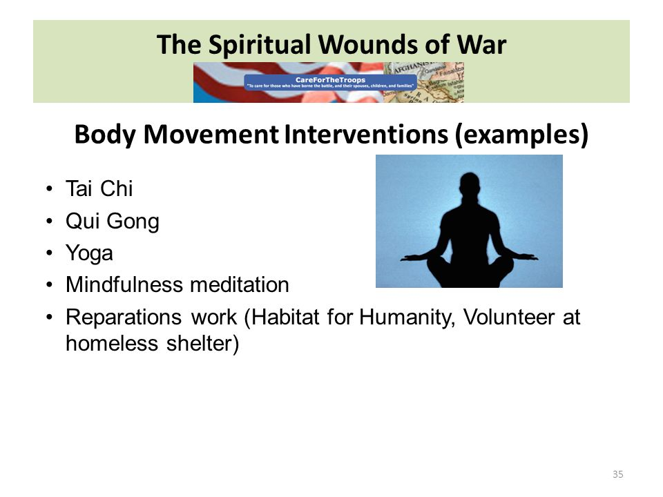 The Spiritual Wounds of War 35 Tai Chi Qui Gong Yoga Mindfulness meditation Reparations work (Habitat for Humanity, Volunteer at homeless shelter) Body Movement Interventions (examples)