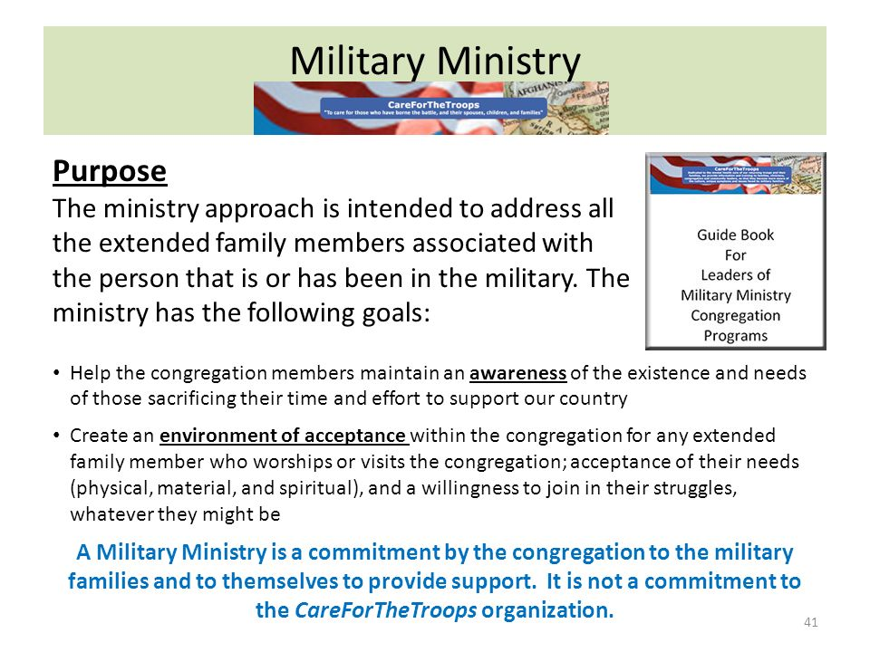 Military Ministry 41 Purpose The ministry approach is intended to address all the extended family members associated with the person that is or has been in the military.