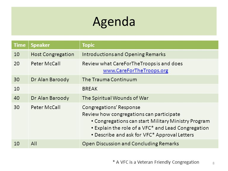 Agenda 8 * A VFC is a Veteran Friendly Congregation TimeSpeakerTopic 10Host CongregationIntroductions and Opening Remarks 20Peter McCallReview what CareForTheTroops is and does www.CareForTheTroops.org 30Dr Alan BaroodyThe Trauma Continuum 10BREAK 40Dr Alan BaroodyThe Spiritual Wounds of War 30Peter McCallCongregations Response Review how congregations can participate Congregations can start Military Ministry Program Explain the role of a VFC* and Lead Congregation Describe and ask for VFC* Approval Letters 10AllOpen Discussion and Concluding Remarks