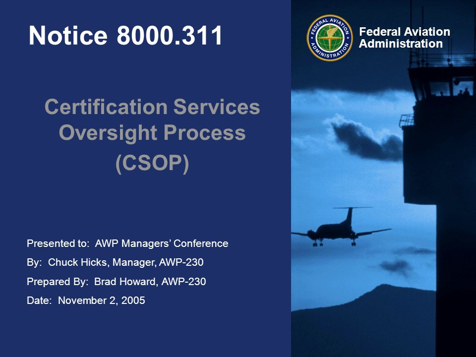 Presented to: AWP Managers Conference By: Chuck Hicks, Manager, AWP-230 Prepared By: Brad Howard, AWP-230 Date: November 2, 2005 Federal Aviation Administration Notice 8000.311 Certification Services Oversight Process (CSOP)