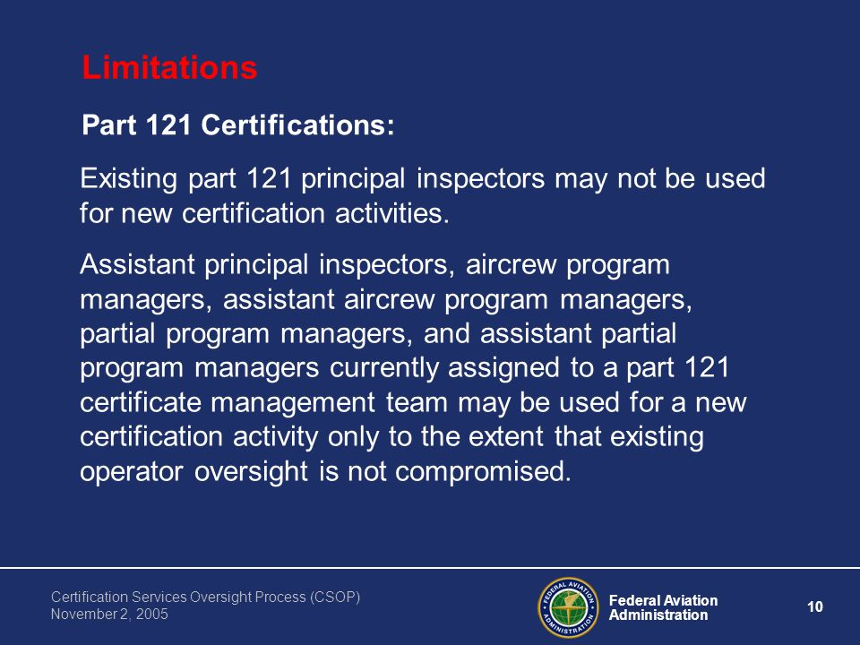 Federal Aviation Administration 10 Certification Services Oversight Process (CSOP) November 2, 2005 Limitations Part 121 Certifications: Existing part 121 principal inspectors may not be used for new certification activities.