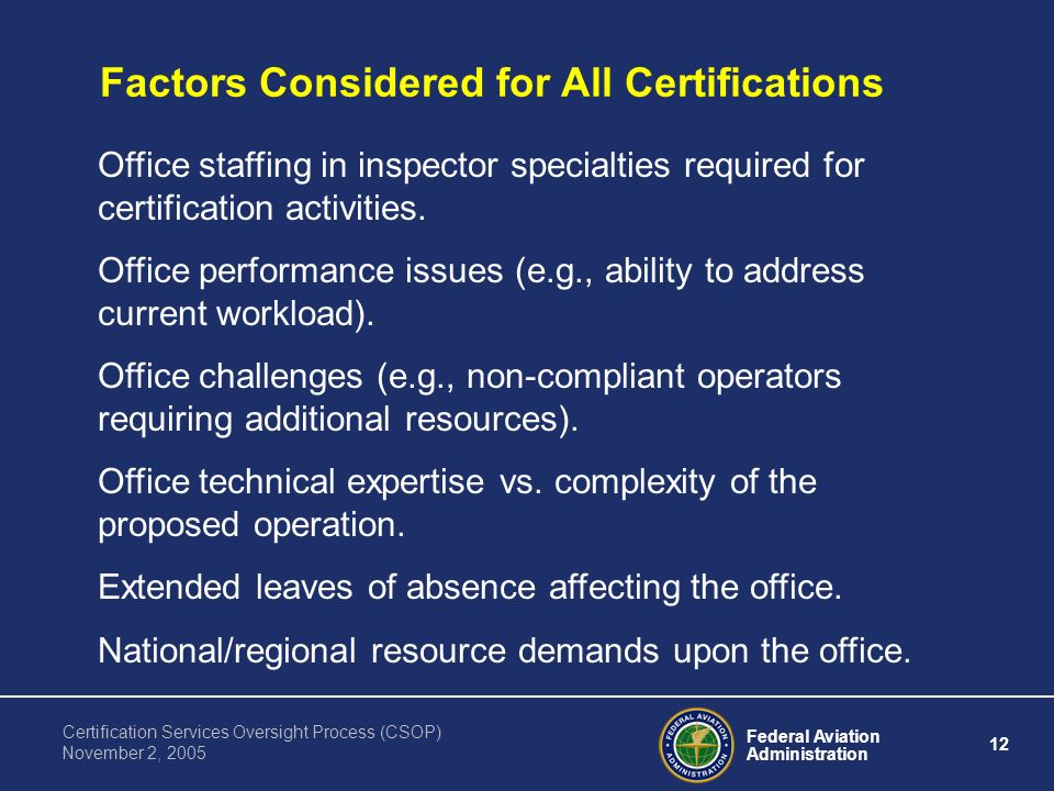 Federal Aviation Administration 12 Certification Services Oversight Process (CSOP) November 2, 2005 Factors Considered for All Certifications Office staffing in inspector specialties required for certification activities.
