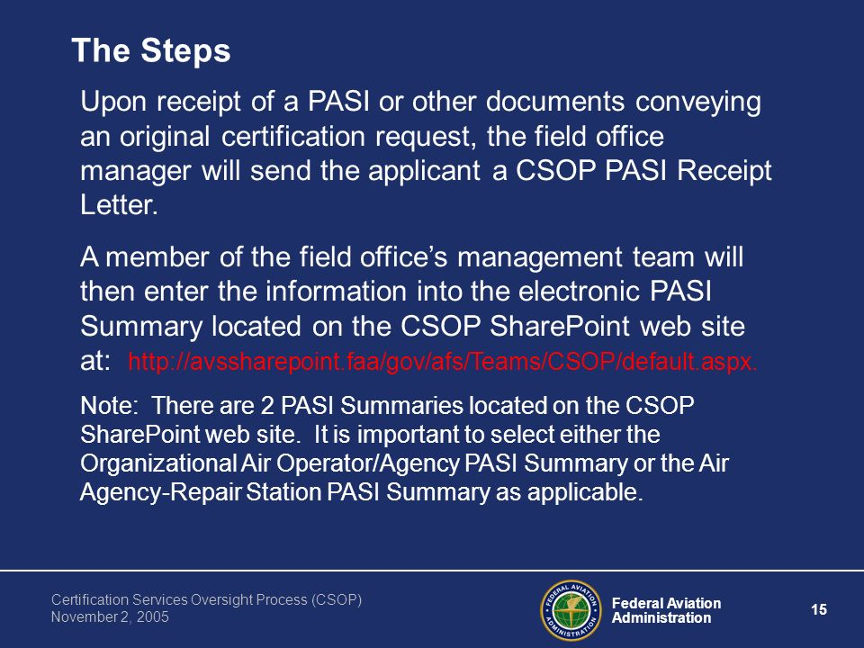 Federal Aviation Administration 15 Certification Services Oversight Process (CSOP) November 2, 2005 Upon receipt of a PASI or other documents conveying an original certification request, the field office manager will send the applicant a CSOP PASI Receipt Letter.