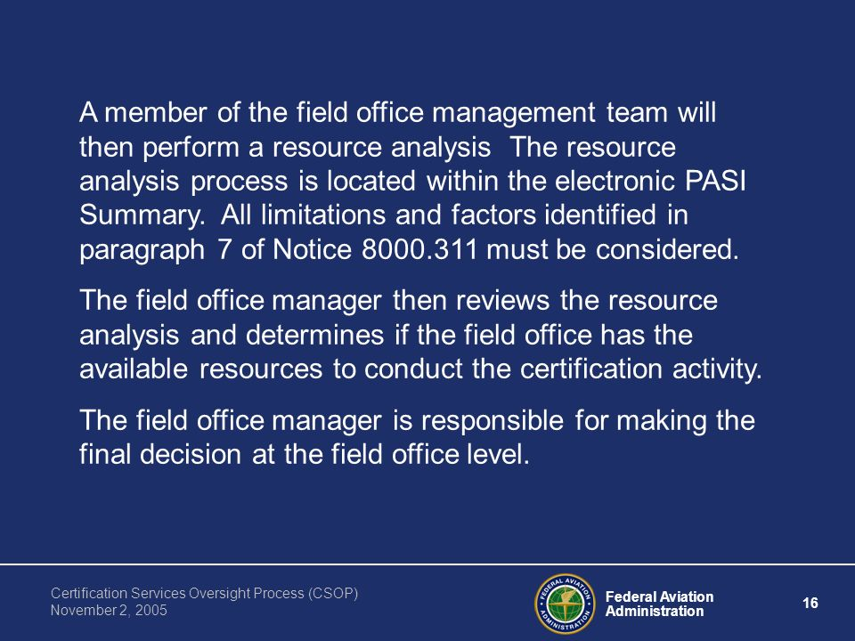 Federal Aviation Administration 16 Certification Services Oversight Process (CSOP) November 2, 2005 A member of the field office management team will then perform a resource analysis The resource analysis process is located within the electronic PASI Summary.