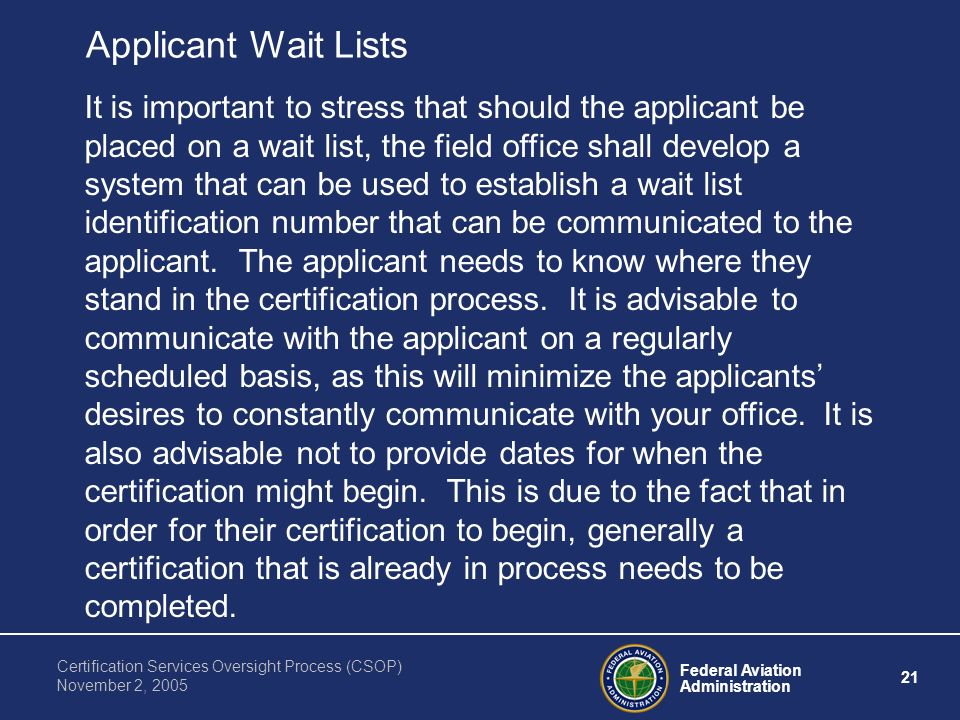Federal Aviation Administration 21 Certification Services Oversight Process (CSOP) November 2, 2005 Applicant Wait Lists It is important to stress that should the applicant be placed on a wait list, the field office shall develop a system that can be used to establish a wait list identification number that can be communicated to the applicant.