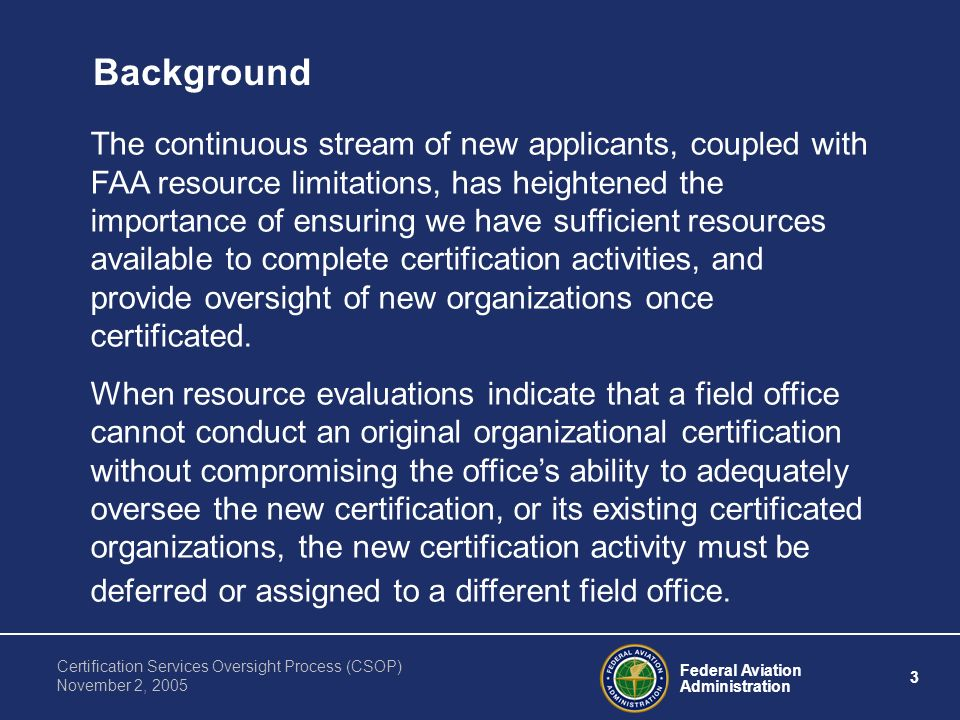 Federal Aviation Administration 3 Certification Services Oversight Process (CSOP) November 2, 2005 Background The continuous stream of new applicants, coupled with FAA resource limitations, has heightened the importance of ensuring we have sufficient resources available to complete certification activities, and provide oversight of new organizations once certificated.