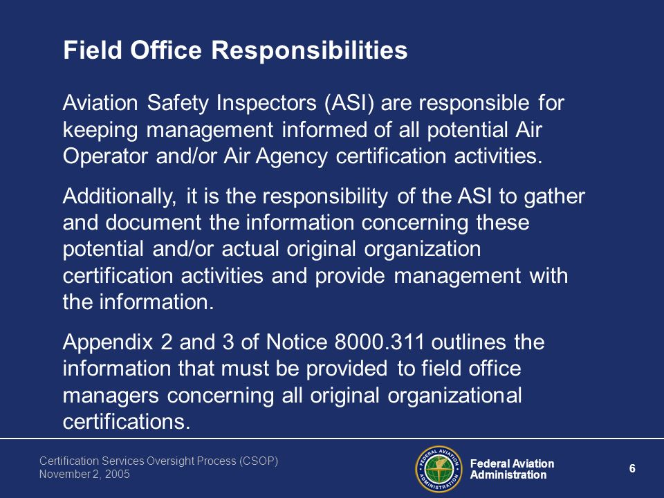 Federal Aviation Administration 6 Certification Services Oversight Process (CSOP) November 2, 2005 Field Office Responsibilities Aviation Safety Inspectors (ASI) are responsible for keeping management informed of all potential Air Operator and/or Air Agency certification activities.