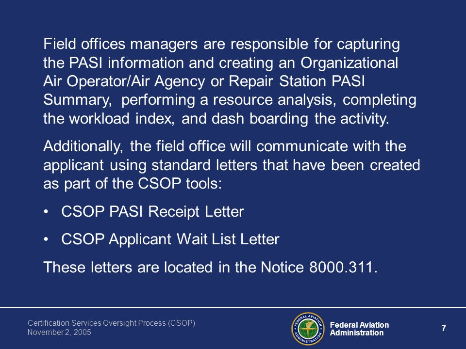 Federal Aviation Administration 7 Certification Services Oversight Process (CSOP) November 2, 2005 Field offices managers are responsible for capturing the PASI information and creating an Organizational Air Operator/Air Agency or Repair Station PASI Summary, performing a resource analysis, completing the workload index, and dash boarding the activity.