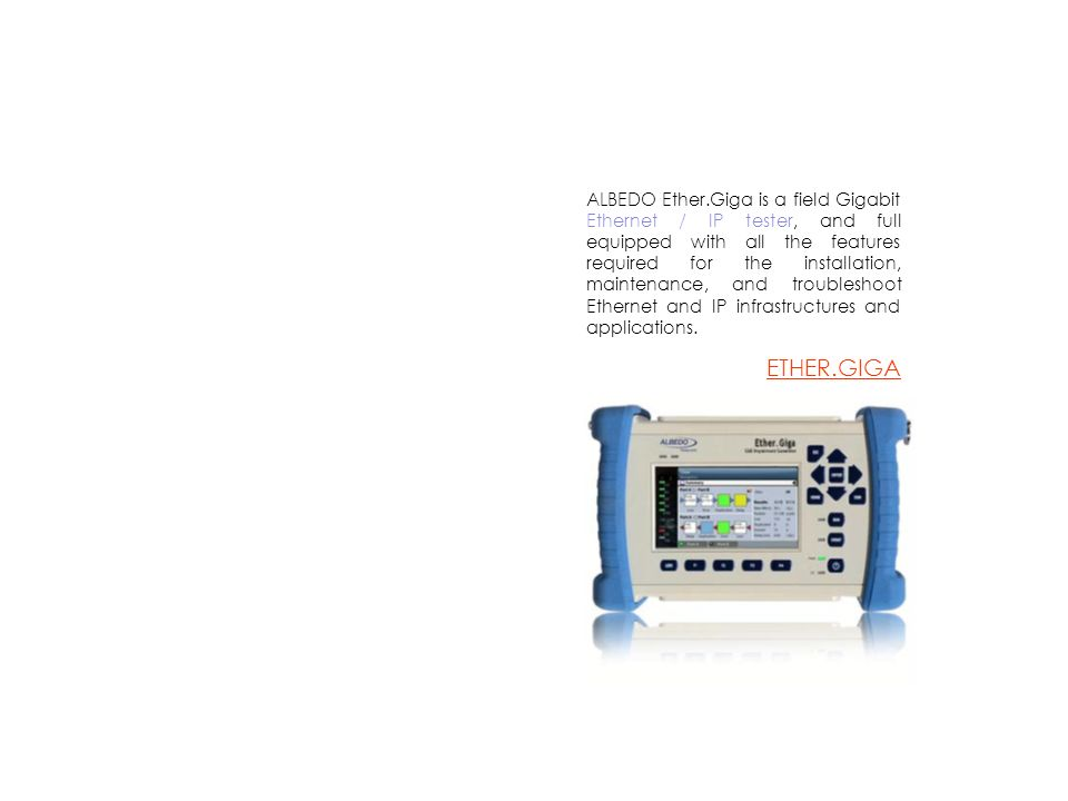ALBEDO Ether.Giga is a field Gigabit Ethernet / IP tester, and full equipped with all the features required for the installation, maintenance, and tro