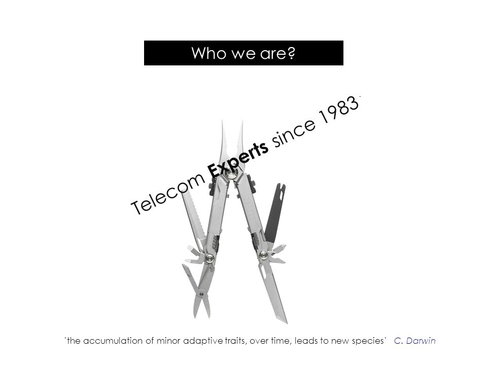 Who we are? the accumulation of minor adaptive traits, over time, leads to new species C. Darwin Telecom Experts since 1983