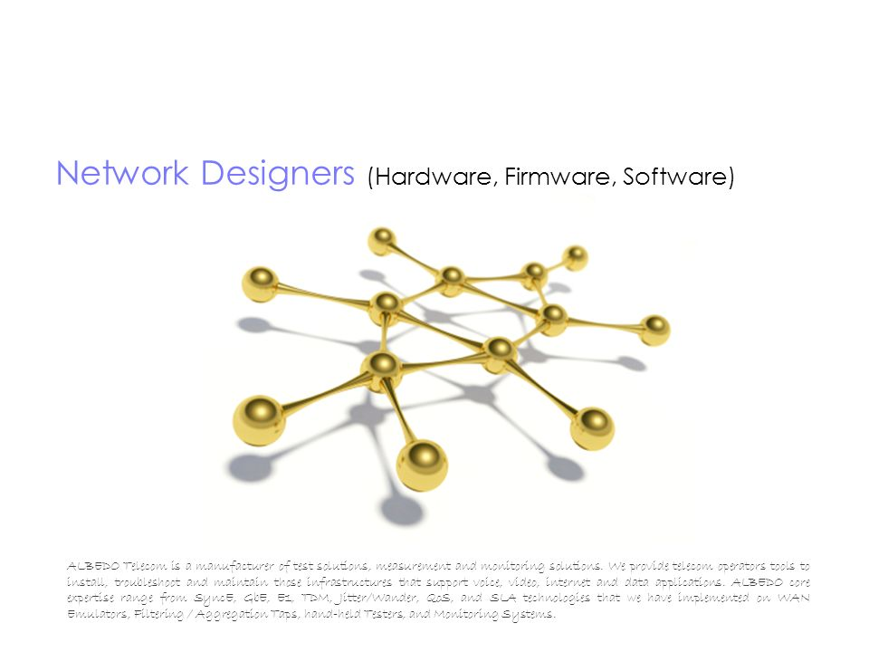Network Designers (Hardware, Firmware, Software) ALBEDO Telecom is a manufacturer of test solutions, measurement and monitoring solutions. We provide