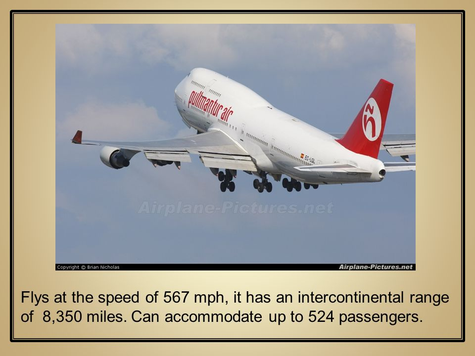 Flys at the speed of 567 mph, it has an intercontinental range of 8,350 miles. Can accommodate up to 524 passengers.