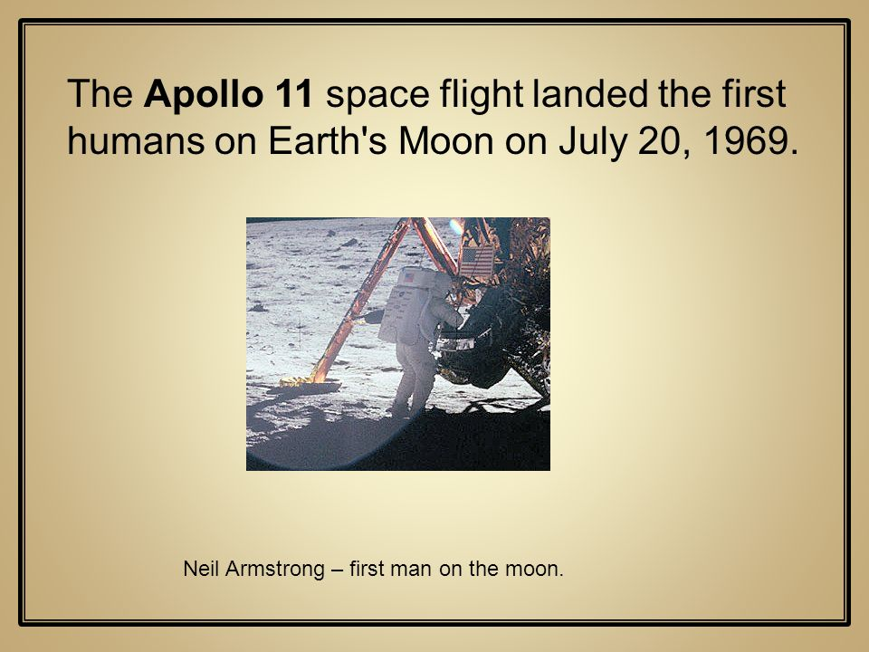 The Apollo 11 space flight landed the first humans on Earth's Moon on July 20, 1969. Neil Armstrong – first man on the moon.