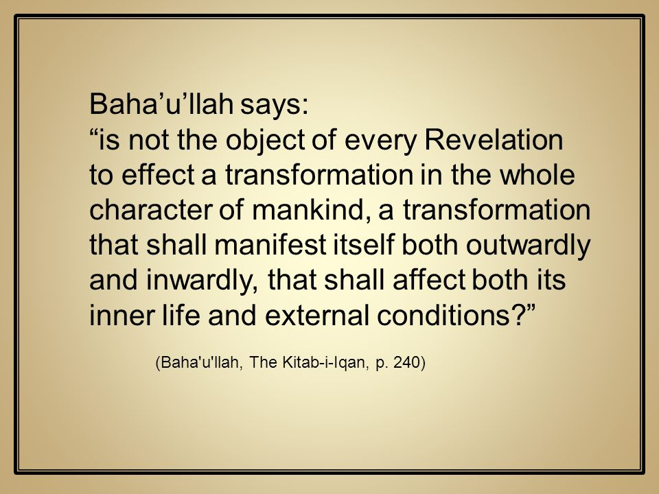 Bahaullah says: is not the object of every Revelation to effect a transformation in the whole character of mankind, a transformation that shall manife