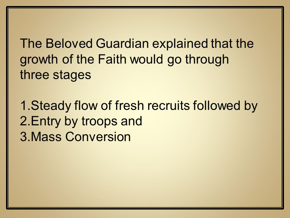 The Beloved Guardian explained that the growth of the Faith would go through three stages 1.Steady flow of fresh recruits followed by 2.Entry by troop