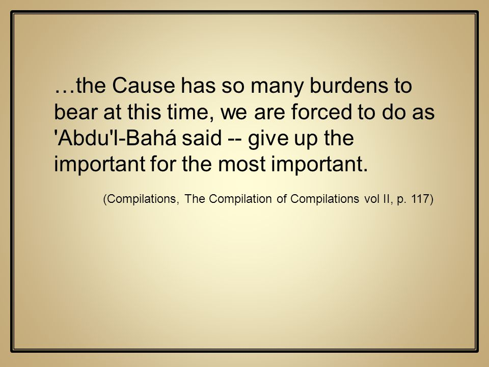 …the Cause has so many burdens to bear at this time, we are forced to do as 'Abdu'l-Bahá said -- give up the important for the most important. (Compil
