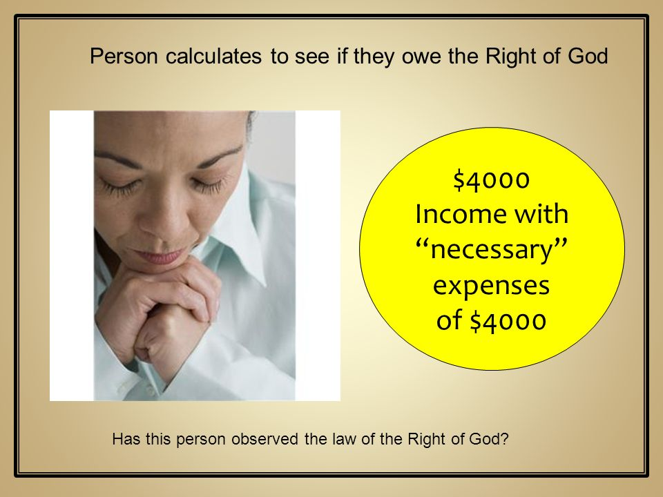 $4000 Income with necessary expenses of $4000 Person calculates to see if they owe the Right of God Has this person observed the law of the Right of G