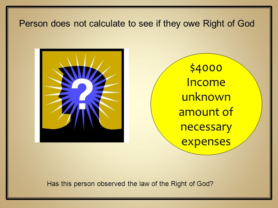 $4000 Income unknown amount of necessary expenses Person does not calculate to see if they owe Right of God Has this person observed the law of the Ri