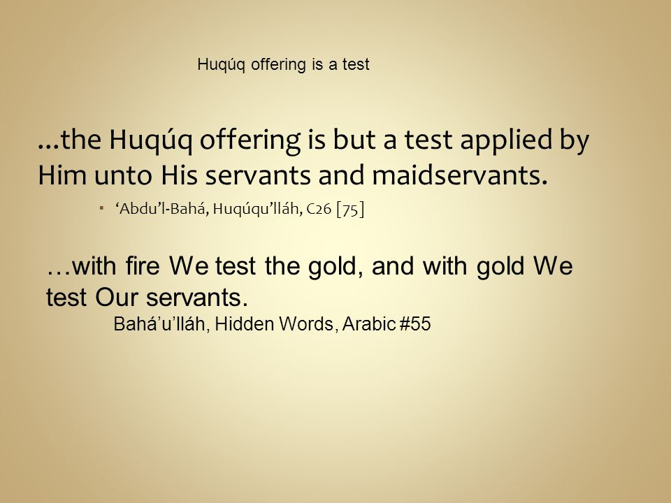 ...the Huqúq offering is but a test applied by Him unto His servants and maidservants. Abdul-Bahá, Huqúqulláh, C26 [75] Huqúq offering is a test …with
