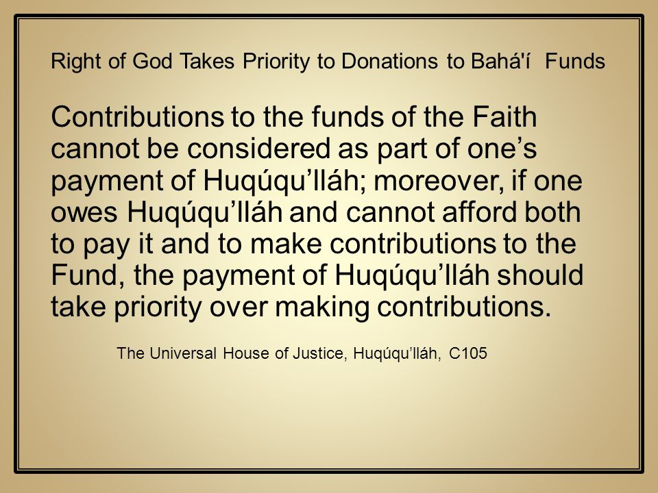 Right of God Takes Priority to Donations to Bahá'í Funds Contributions to the funds of the Faith cannot be considered as part of ones payment of Huqúq