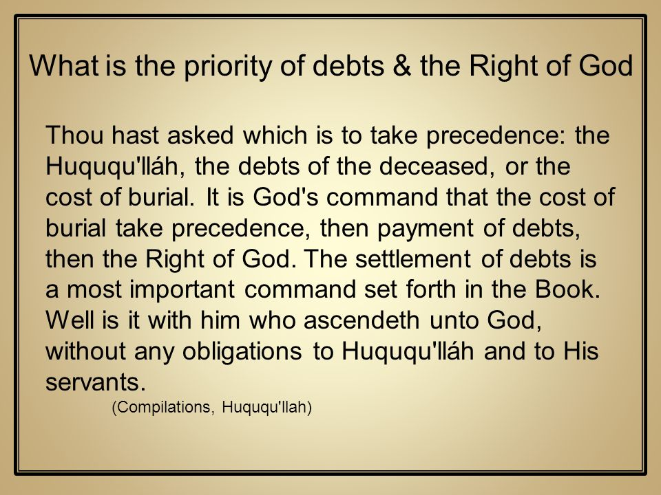 Thou hast asked which is to take precedence: the Huququ'lláh, the debts of the deceased, or the cost of burial. It is God's command that the cost of b