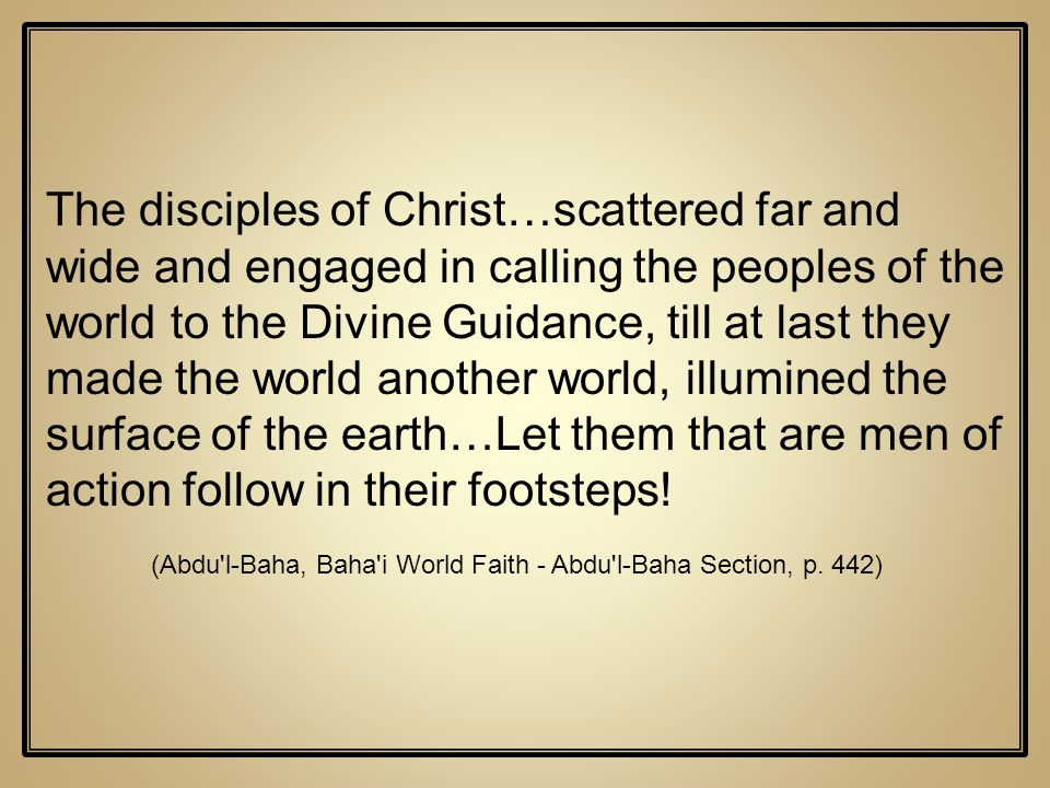 The disciples of Christ…scattered far and wide and engaged in calling the peoples of the world to the Divine Guidance, till at last they made the worl